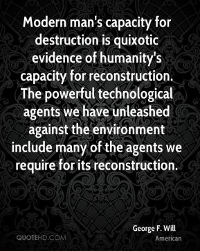 George F. Will - Modern man's capacity for destruction is quixotic evidence of humanity's capacity for reconstruction. The powerful technological agents we have unleashed against the environment include many of the agents we require for its reconstruction.