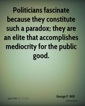 George F. Will - Politicians fascinate because they constitute such a paradox; they are an elite that accomplishes mediocrity for the public good.