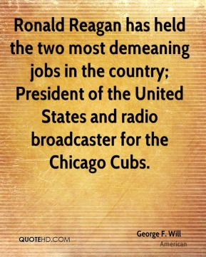 Ronald Reagan has held the two most demeaning jobs in the country; President of the United States and radio broadcaster for the Chicago Cubs.