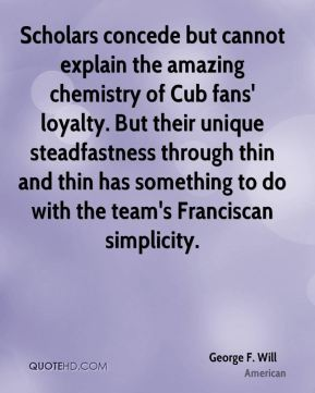 Scholars concede but cannot explain the amazing chemistry of Cub fans' loyalty. But their unique steadfastness through thin and thin has something to do with the team's Franciscan simplicity.