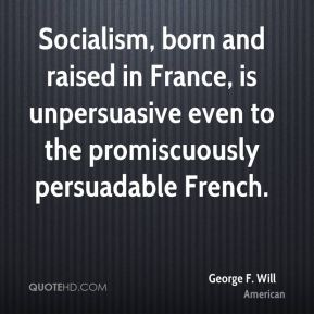 Socialism, born and raised in France, is unpersuasive even to the promiscuously persuadable French.