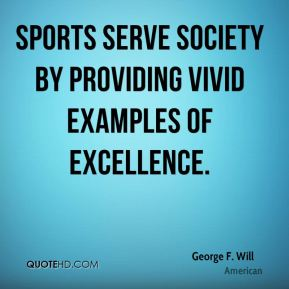 Sports serve society by providing vivid examples of excellence.