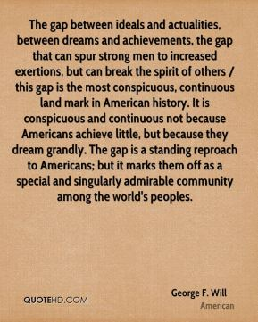 The gap between ideals and actualities, between dreams and achievements, the gap that can spur strong men to increased exertions, but can break the spirit of others / this gap is the most conspicuous, continuous land mark in American history. It is conspicuous and continuous not because Americans achieve little, but because they dream grandly. The gap is a standing reproach to Americans; but it marks them off as a special and singularly admirable community among the world's peoples.