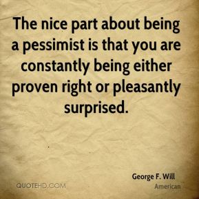 The nice part about being a pessimist is that you are constantly being either proven right or pleasantly surprised.
