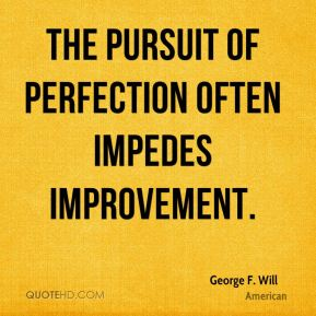 The pursuit of perfection often impedes improvement.