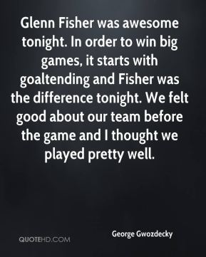 George Gwozdecky - Glenn Fisher was awesome tonight. In order to win big games, it starts with goaltending and Fisher was the difference tonight. We felt good about our team before the game and I thought we played pretty well.