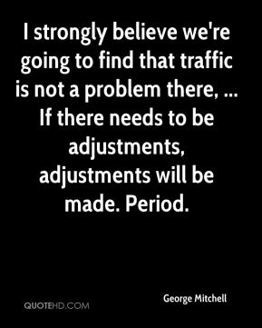 George Mitchell - I strongly believe we're going to find that traffic is not a problem there, ... If there needs to be adjustments, adjustments will be made. Period.
