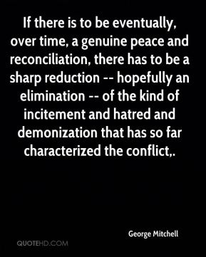 If there is to be eventually, over time, a genuine peace and reconciliation, there has to be a sharp reduction -- hopefully an elimination -- of the kind of incitement and hatred and demonization that has so far characterized the conflict.