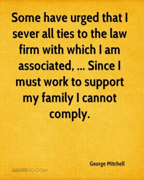 Some have urged that I sever all ties to the law firm with which I am associated, ... Since I must work to support my family I cannot comply.