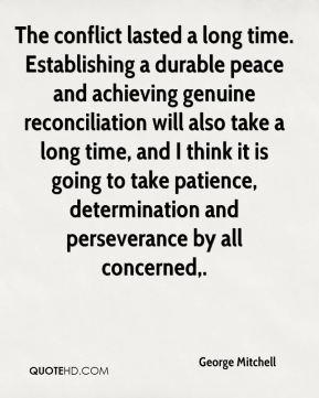 The conflict lasted a long time. Establishing a durable peace and achieving genuine reconciliation will also take a long time, and I think it is going to take patience, determination and perseverance by all concerned.