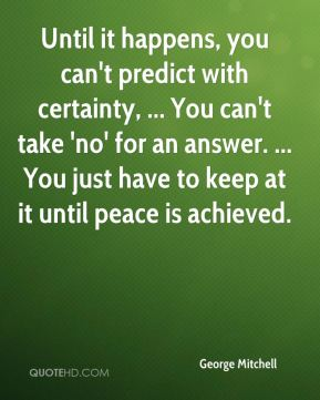 Until it happens, you can't predict with certainty, ... You can't take 'no' for an answer. ... You just have to keep at it until peace is achieved.