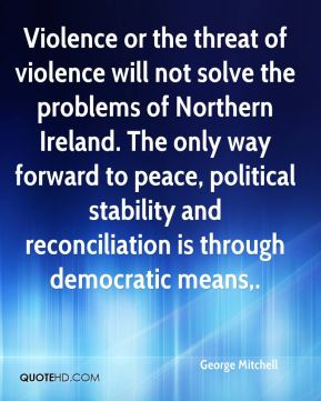 George Mitchell - Violence or the threat of violence will not solve the problems of Northern Ireland. The only way forward to peace, political stability and reconciliation is through democratic means.