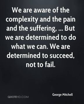 George Mitchell - We are aware of the complexity and the pain and the suffering, ... But we are determined to do what we can. We are determined to succeed, not to fail.