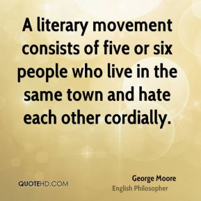 George Moore - A literary movement consists of five or six people who live in the same town and hate each other cordially.