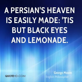A Persian's heaven is easily made: 'Tis but black eyes and lemonade.