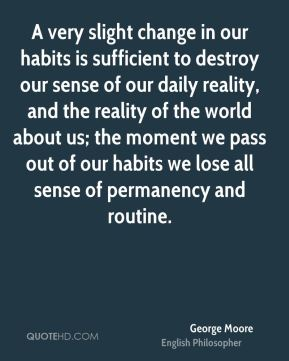 A very slight change in our habits is sufficient to destroy our sense of our daily reality, and the reality of the world about us; the moment we pass out of our habits we lose all sense of permanency and routine.