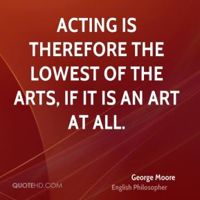 George Moore - Acting is therefore the lowest of the arts, if it is an art at all.