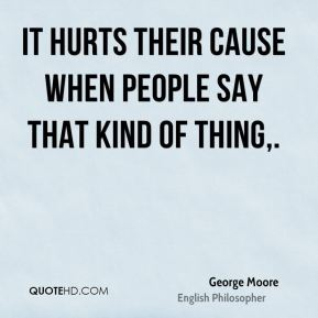 George Moore - It hurts their cause when people say that kind of thing.