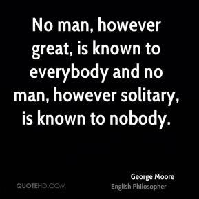 No man, however great, is known to everybody and no man, however solitary, is known to nobody.