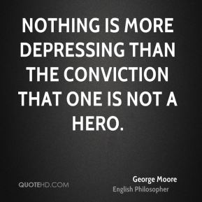 Nothing is more depressing than the conviction that one is not a hero.