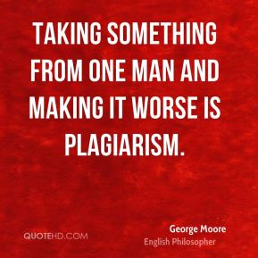 Taking something from one man and making it worse is plagiarism.