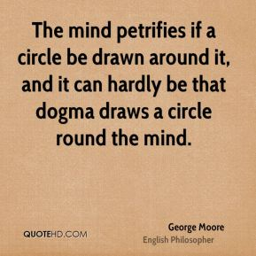 George Moore - The mind petrifies if a circle be drawn around it, and it can hardly be that dogma draws a circle round the mind.