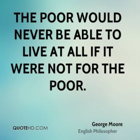 The poor would never be able to live at all if it were not for the poor.