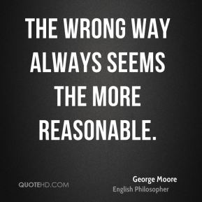 George Moore - The wrong way always seems the more reasonable.