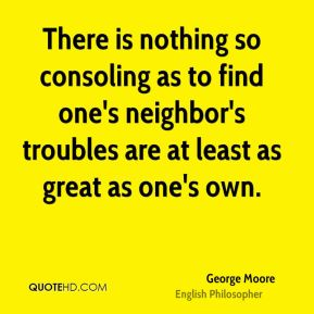 There is nothing so consoling as to find one's neighbor's troubles are at least as great as one's own.