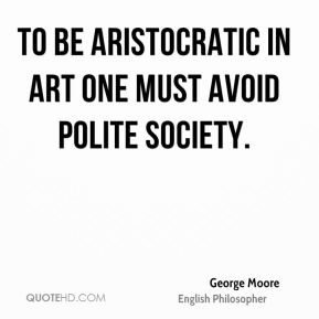George Moore - To be aristocratic in Art one must avoid polite society.