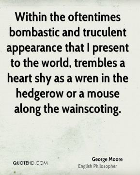 Within the oftentimes bombastic and truculent appearance that I present to the world, trembles a heart shy as a wren in the hedgerow or a mouse along the wainscoting.