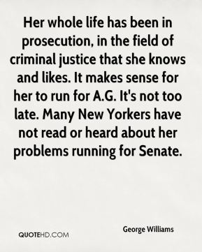 George Williams - Her whole life has been in prosecution, in the field of criminal justice that she knows and likes. It makes sense for her to run for A.G. It's not too late. Many New Yorkers have not read or heard about her problems running for Senate.