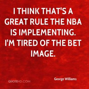 George Williams - I think that's a great rule the NBA is implementing. I'm tired of the BET image.