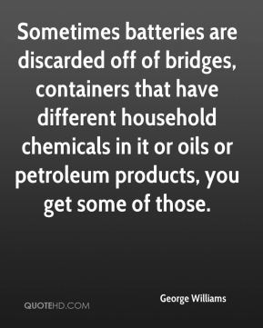 George Williams - Sometimes batteries are discarded off of bridges, containers that have different household chemicals in it or oils or petroleum products, you get some of those.