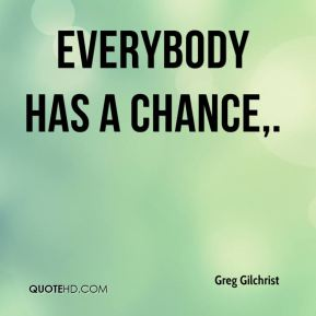 Everybody has a chance.