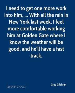 I need to get one more work into him, ... With all the rain in New York last week, I feel more comfortable working him at Golden Gate where I know the weather will be good, and he'll have a fast track.
