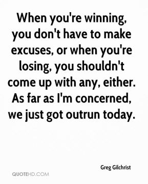 When you're winning, you don't have to make excuses, or when you're losing, you shouldn't come up with any, either. As far as I'm concerned, we just got outrun today.