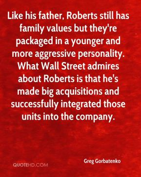 Greg Gorbatenko - Like his father, Roberts still has family values but they're packaged in a younger and more aggressive personality. What Wall Street admires about Roberts is that he's made big acquisitions and successfully integrated those units into the company.