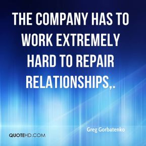 Greg Gorbatenko - The company has to work extremely hard to repair relationships.
