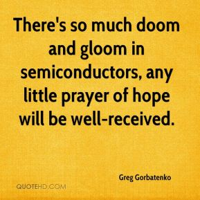 Greg Gorbatenko - There's so much doom and gloom in semiconductors, any little prayer of hope will be well-received.