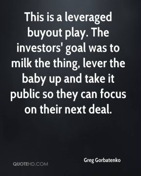 Greg Gorbatenko - This is a leveraged buyout play. The investors' goal was to milk the thing, lever the baby up and take it public so they can focus on their next deal.