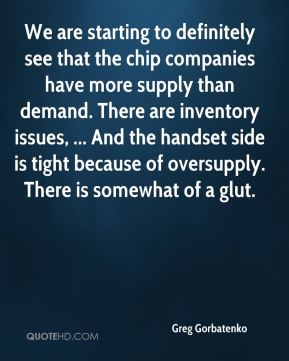 We are starting to definitely see that the chip companies have more supply than demand. There are inventory issues, ... And the handset side is tight because of oversupply. There is somewhat of a glut.