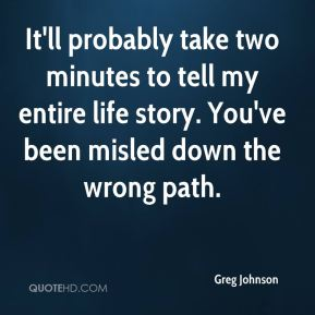 Greg Johnson - It'll probably take two minutes to tell my entire life story. You've been misled down the wrong path.
