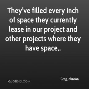 Greg Johnson - They've filled every inch of space they currently lease in our project and other projects where they have space.