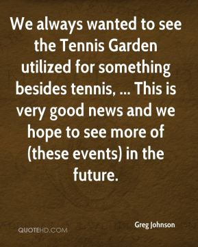 Greg Johnson - We always wanted to see the Tennis Garden utilized for something besides tennis, ... This is very good news and we hope to see more of (these events) in the future.
