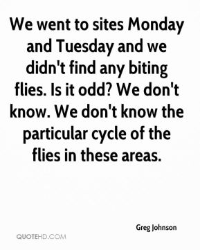 Greg Johnson - We went to sites Monday and Tuesday and we didn't find any biting flies. Is it odd? We don't know. We don't know the particular cycle of the flies in these areas.