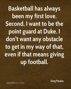 Greg Paulus - Basketball has always been my first love. Second, I want to be the point guard at Duke. I don't want any obstacle to get in my way of that, even if that means giving up football.