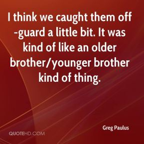 Greg Paulus - I think we caught them off-guard a little bit. It was kind of like an older brother/younger brother kind of thing.