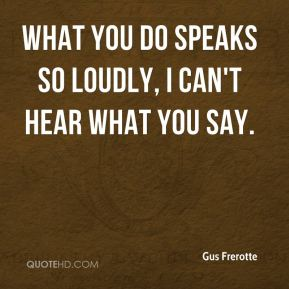 Gus Frerotte - What you do speaks so loudly, I can't hear what you say.