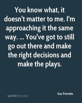 Gus Frerotte - You know what, it doesn't matter to me. I'm approaching it the same way. ... You've got to still go out there and make the right decisions and make the plays.
